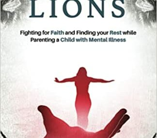 Among Lions: Fighting for Faith and Finding your Rest while Parenting a Child with Mental Illness